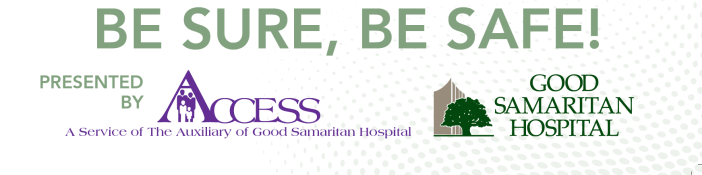 Be Sure, Be Safe! Presented by Access A Service of The Auxiliary of Good Samaritan Hospital and Good Samaritan Hospital
